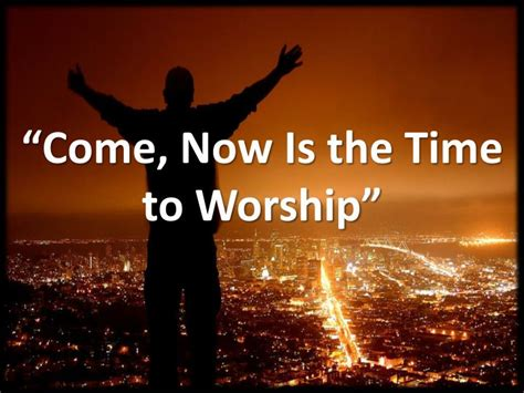 """Ppt  """"come, Now Is The Time To Worship"""" Powerpoint"""