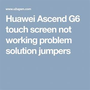 Huawei Ascend G6 Touch Screen Not Working Problem Solution