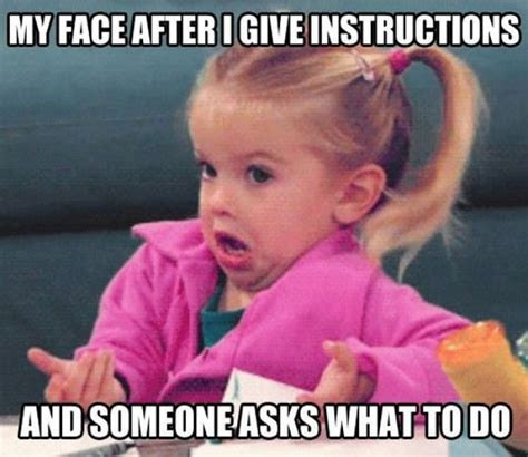 Every Meme Face - my face after i give instructions and then someone asks what to do funny pinterest every