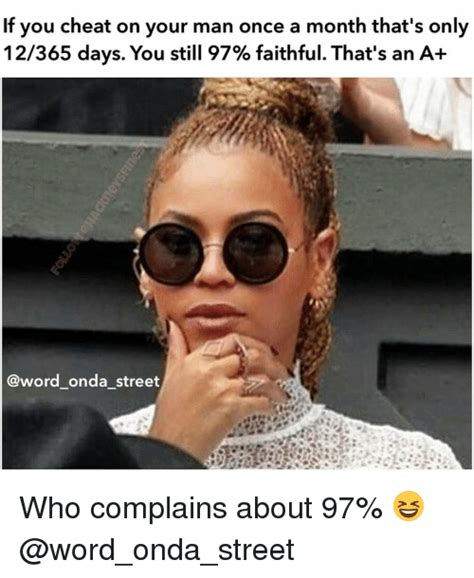 Cheating Men Meme - if you cheat on your man once a month that s only 12365 days you still 97 faithful that s an a