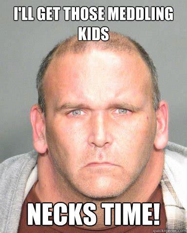 Neck Meme I Ll Get Those Meddling Necks Time Neck