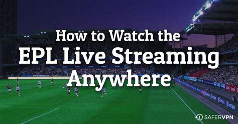 How To Watch The Epl Live Streaming Anywhere  Safervpn Blog