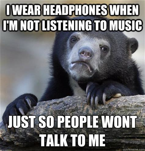Not Listening Meme - i wear headphones when i m not listening to music just so people wont talk to me confession