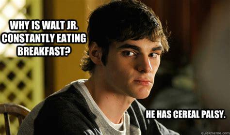 Walt Jr Meme - why is walt jr constantly eating breakfast he has cereal palsy brba wj quickmeme