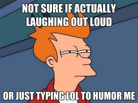 Typing Meme - not sure if actually laughing out loud or just typing lol to humor me futurama fry quickmeme