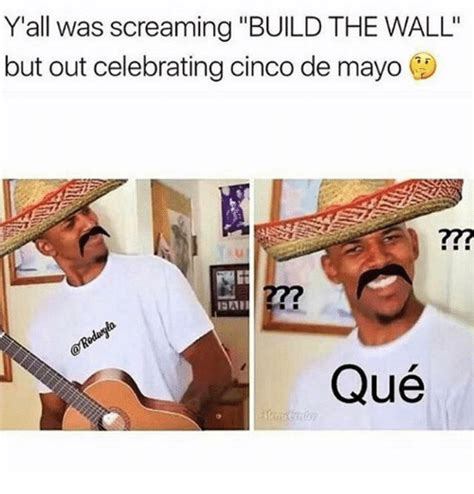 Meme Cinco De Mayo - yall was screaming build the wall but out celebrating cinco de mayo qu 233 meme on sizzle