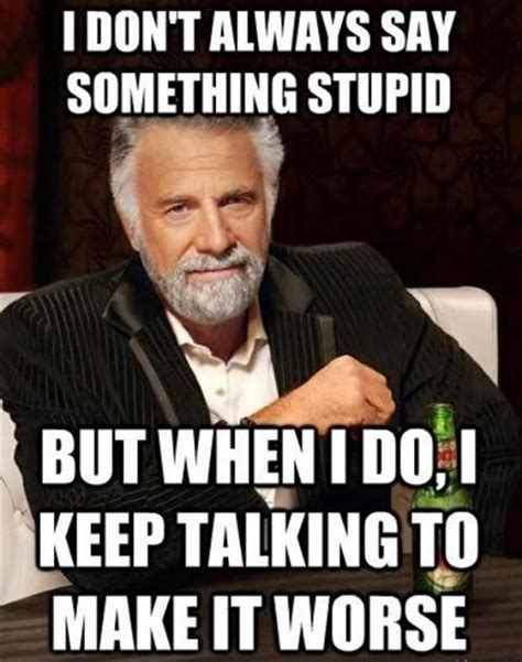 Stupid Funny Memes - i don t always say something stupid but when i do i keep talking to make it worse meme pics
