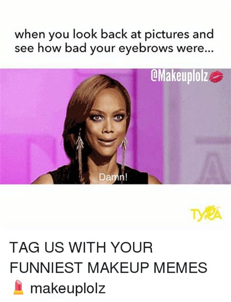 Bad Back Meme - when you look back at pictures and see how bad your eyebrows wer omakeuplolz da tag us with your
