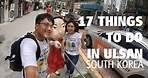 17 Things to Do in Ulsan, South Korea