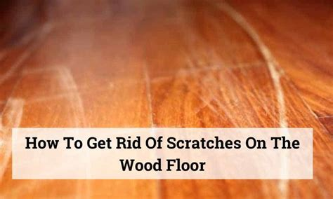 How To Get Rid Of Scratches On Wood Floor
