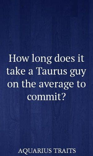 Taurus-Question How Long Does It Take Taurus Man To Commit.