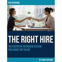 The right hire: the essential interview system for hiring top talent methods