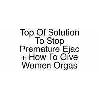 Top of solution to stop premature ejac how to give women orgas cheap