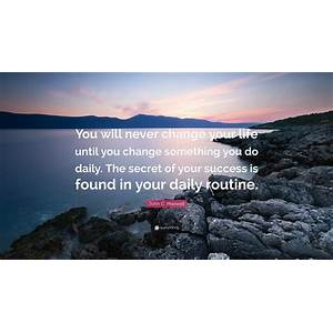 You will never change your life until you change your routine immediately